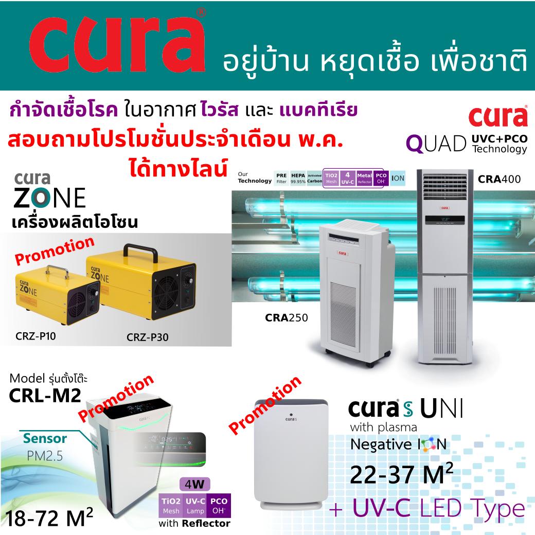 โปรโมชั่นประจำเดือน พฤษภาคม 2564 เครื่องฟอกอากาศ CURA S รุ่น UNI, CURA life M2 , CURA health CRA-250 quad และ CRA 400 quad อากาศที่ดีเพื่อคนที่คุณรักและห่วงใย มีไส้กรองละเอียด HEPA filter จึงสามารถดักจับฝุ่นละเอียดระดับ PM 2.5 ได้มากกว่า 99% มี anti bacterial pre filter ช่วยกำจัดเชื้อโรค มี Carbon filter กำจะดกลิ่นไม่พึงประสงค์ negative ion ช่วยจับฝุ่นละอองที่ฟุ้งลอยในอากาศให้ตกลง ฆ่าเชื้อด้วยแสง UV จึงกำจัดเชื้อโรค ทั้ง virus และ bateria ได้อย่างมีประสิทธิภาพ และเครื่องสร้าง Ozone รุ่น CURA Zone CRZ-P10 และ CRZ-P30 เน้นการกำจัดเชื้อโรค ไวรัส เชื้อรา และ แบคทีเรียในพื้นที่ปิดอย่างมีประสิทธิภาพ เพื่อการสู้กับวิกฤตการณ์ โควิด19 COVID-19 อย่างมีประสิทธิภาพ